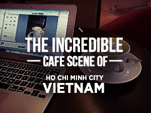 The incredible cafe scene of Ho Chi Minh City – Vietnam