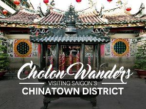 Cholon Wanders – Visiting Saigon's historic Chinatown district