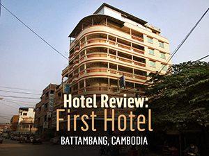 Hotel Review: First Hotel, Battambang – Cambodia