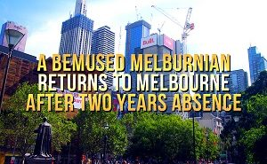 A bemused Melburnian returns to Melbourne after two years absence