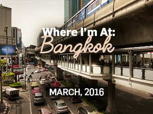 Where I'm At: Bangkok, March - 2016