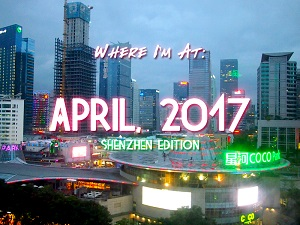 Where I'm At: April, 2017 – Shenzhen edition