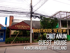 Guesthouse Review: Chitanun Guest House, Kanchanaburi - Thailand