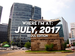 Where I'm At: July, 2017 – Seoul edition