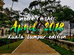 Where I'm At: April, 2018 – Kuala Lumpur edition