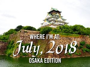 Where I'm At: July, 2018 – Osaka edition
