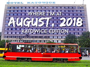 Where I'm At: August, 2018 – Katowice edition