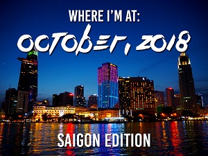 Where I'm At: October, 2018 – Saigon edition